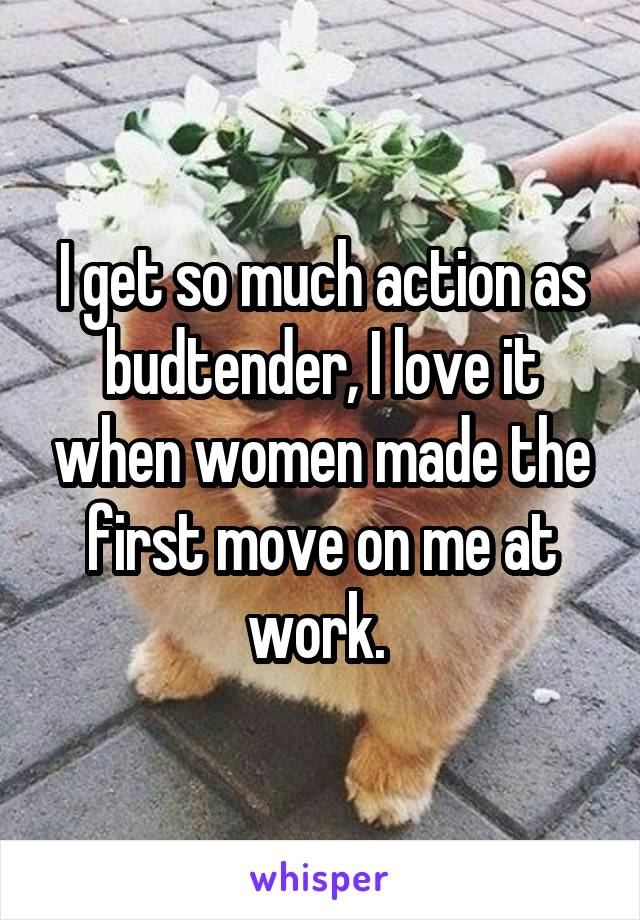 I get so much action as budtender, I love it when women made the first move on me at work.