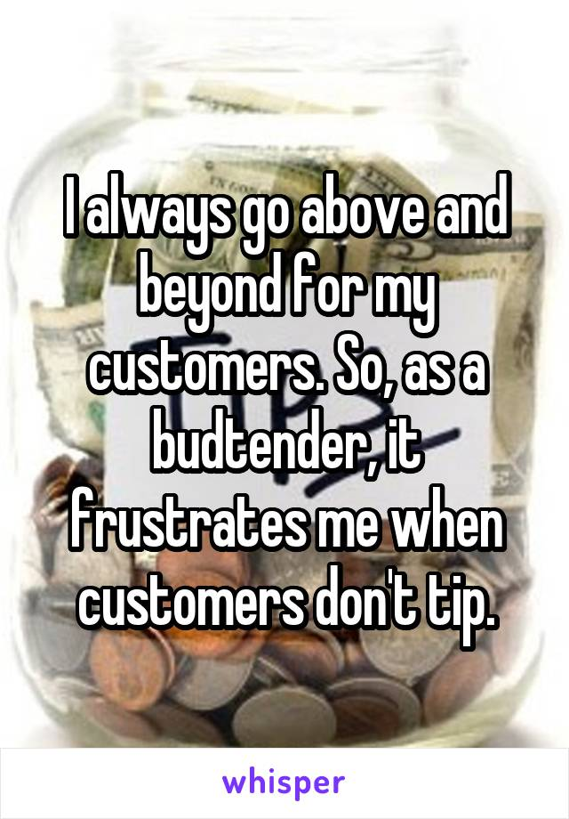 I always go above and beyond for my customers. So, as a budtender, it frustrates me when customers don't tip.