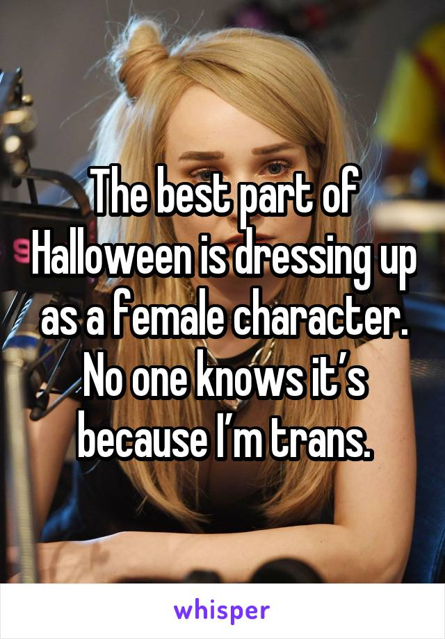 The best part of Halloween is dressing up as a female character. No one knows it's because I'm trans.