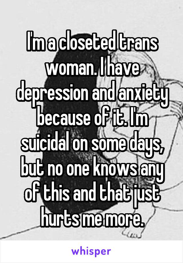 I'm a closeted trans woman. I have depression and anxiety because of it. I'm suicidal on some days, but no one knows any of this and that just hurts me more.
