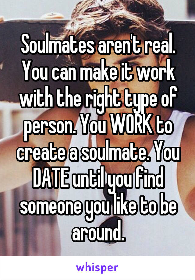 Soulmates aren't real. You can make it work with the right type of person. You WORK to create a soulmate. You DATE until you find someone you like to be around.