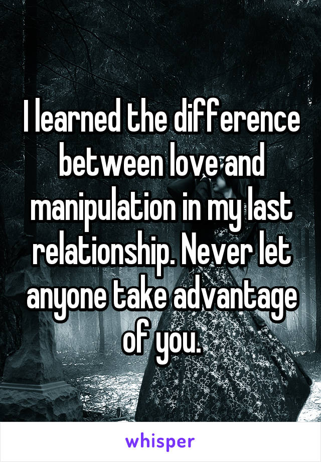 I learned the difference between love and manipulation in my last relationship. Never let anyone take advantage of you.