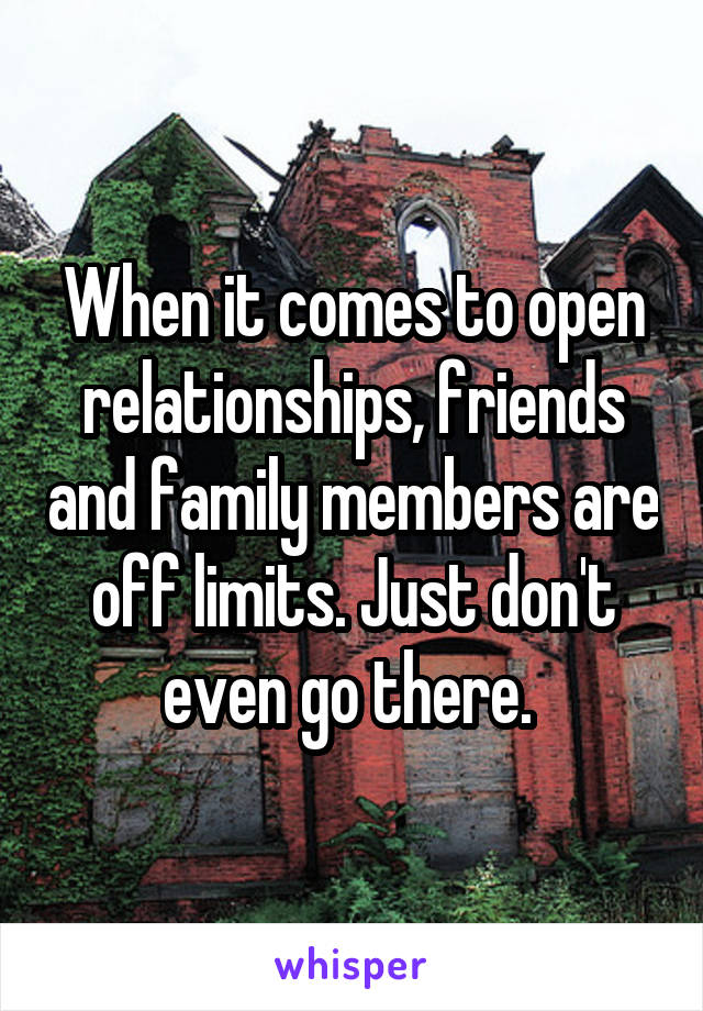 When it comes to open relationships, friends and family members are off limits. Just don't even go there.