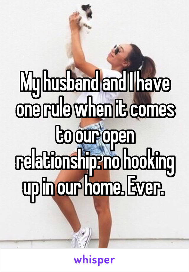 My husband and I have one rule when it comes to our open relationship: no hooking up in our home. Ever.