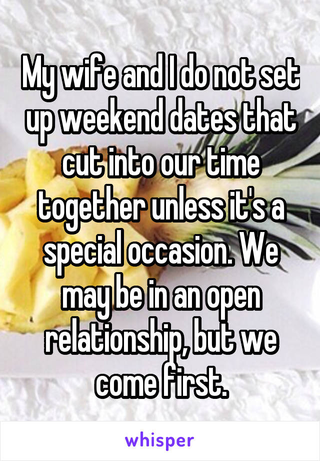 My wife and I do not set up weekend dates that cut into our time together unless it's a special occasion. We may be in an open relationship, but we come first.