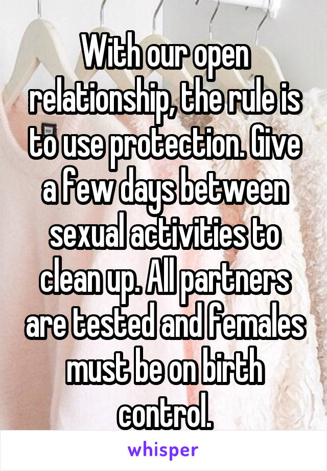 With our open relationship, the rule is to use protection. Give a few days between sexual activities to clean up. All partners are tested and females must be on birth control.