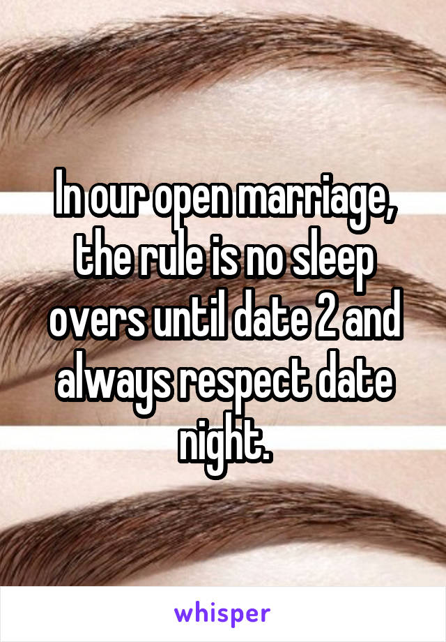 In our open marriage, the rule is no sleep overs until date 2 and always respect date night.