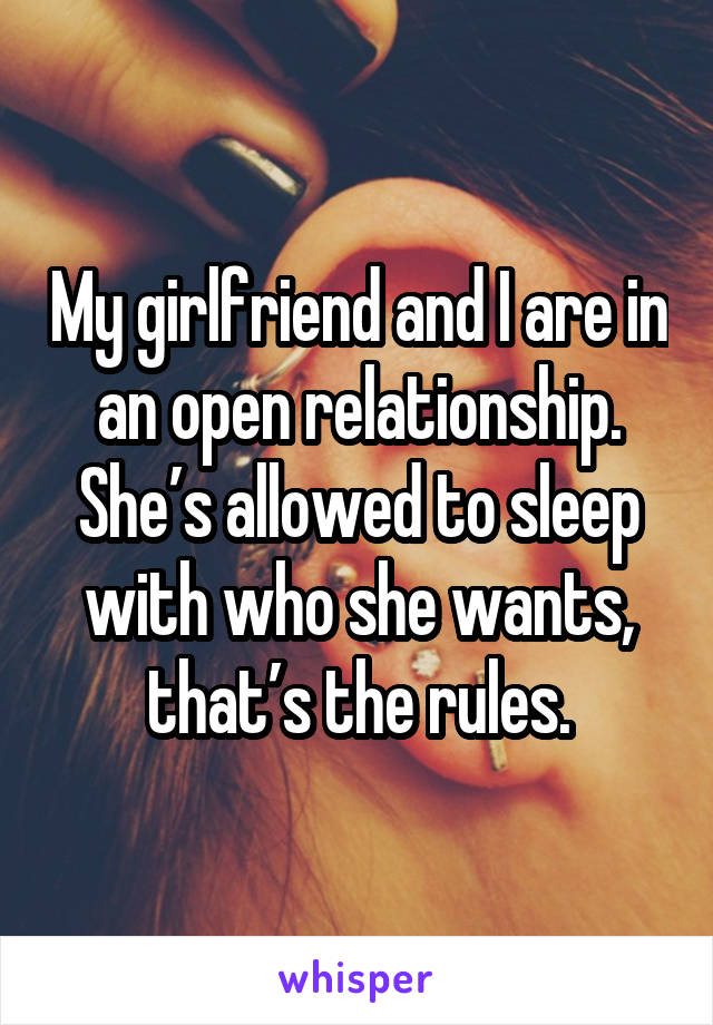 My girlfriend and I are in an open relationship. She's allowed to sleep with who she wants, that's the rules.