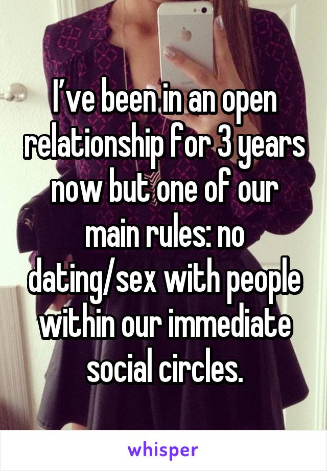 I've been in an open relationship for 3 years now but one of our main rules: no dating/sex with people within our immediate social circles.