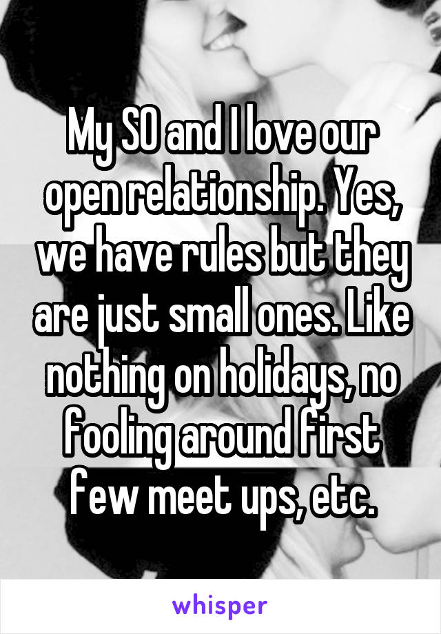 My SO and I love our open relationship. Yes, we have rules but they are just small ones. Like nothing on holidays, no fooling around first few meet ups, etc.