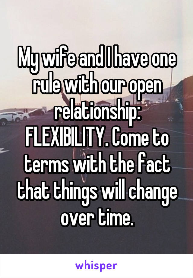 My wife and I have one rule with our open relationship: FLEXIBILITY. Come to terms with the fact that things will change over time.