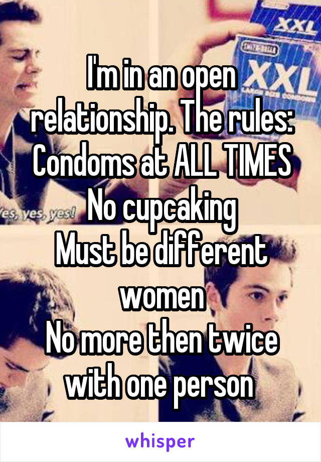 I'm in an open relationship. The rules: Condoms at ALL TIMES No cupcaking Must be different women No more then twice with one person