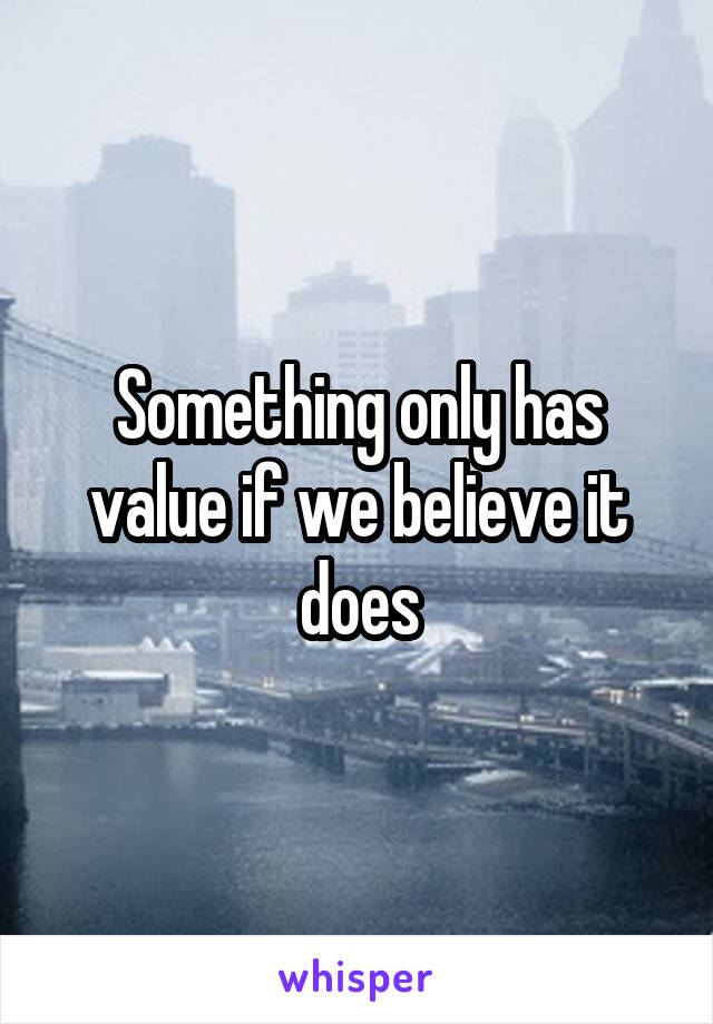 Something only has value if we believe it does