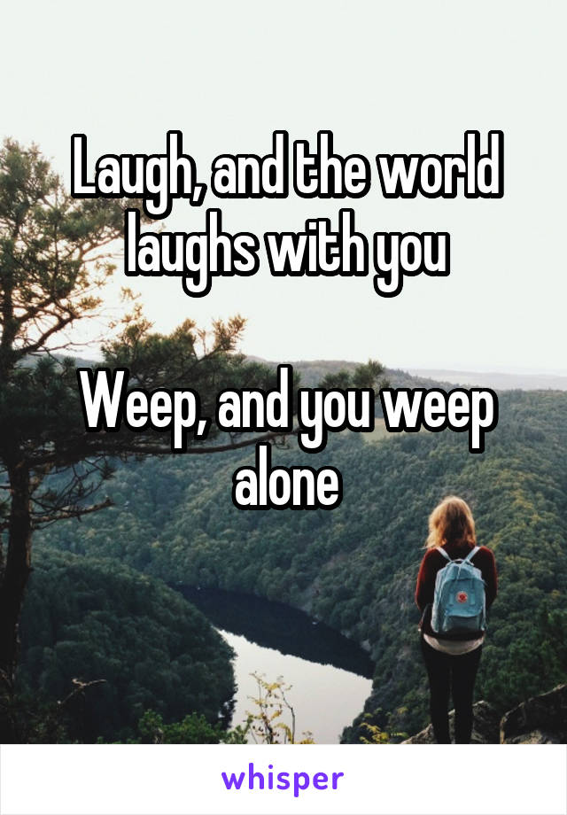 Laugh, and the world laughs with you  Weep, and you weep alone