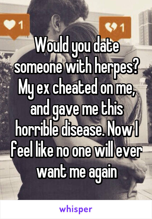 Would you date someone with herpes? My ex cheated on me, and gave me this horrible disease. Now I feel like no one will ever want me again