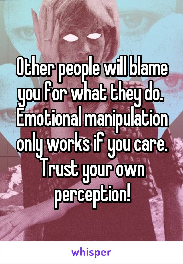 Other people will blame you for what they do.  Emotional manipulation only works if you care. Trust your own perception!