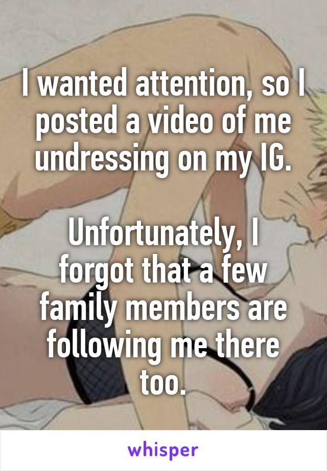 I wanted attention, so I posted a video of me undressing on my IG.  Unfortunately, I forgot that a few family members are following me there too.