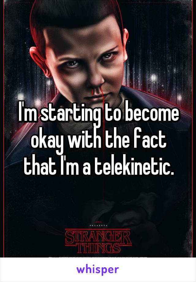 I'm starting to become okay with the fact that I'm a telekinetic.