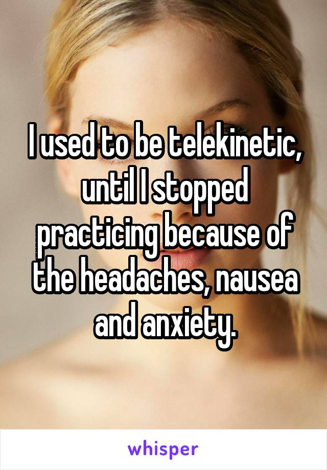 I used to be telekinetic, until I stopped practicing because of the headaches, nausea and anxiety.