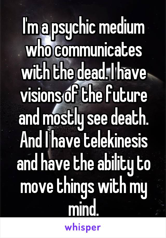 I'm a psychic medium who communicates with the dead. I have visions of the future and mostly see death. And I have telekinesis and have the ability to move things with my mind.