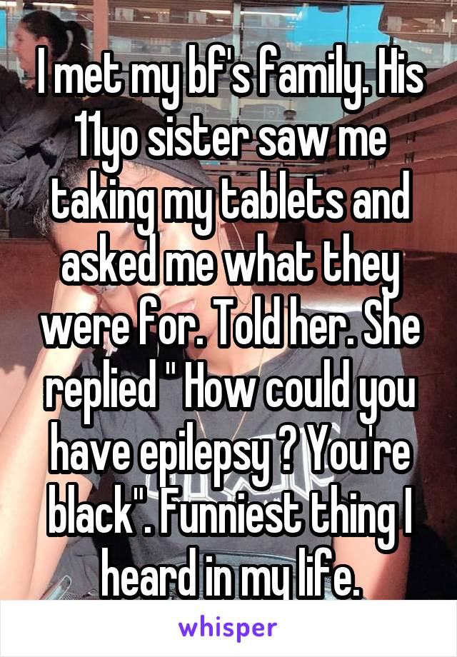 "I met my bf's family. His 11yo sister saw me taking my tablets and asked me what they were for. Told her. She replied "" How could you have epilepsy ? You're black"". Funniest thing I heard in my life."