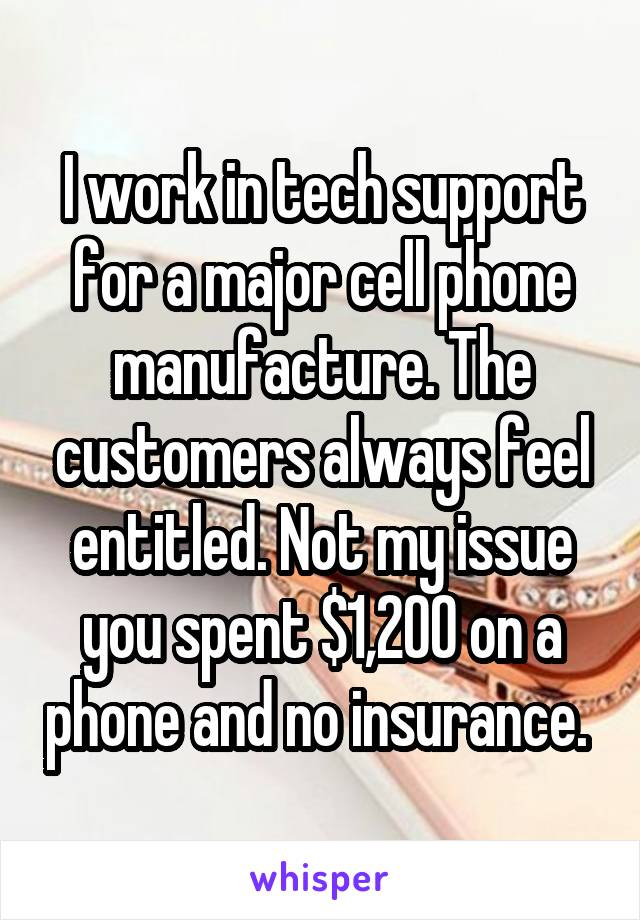 I work in tech support for a major cell phone manufacture. The customers always feel entitled. Not my issue you spent $1,200 on a phone and no insurance.