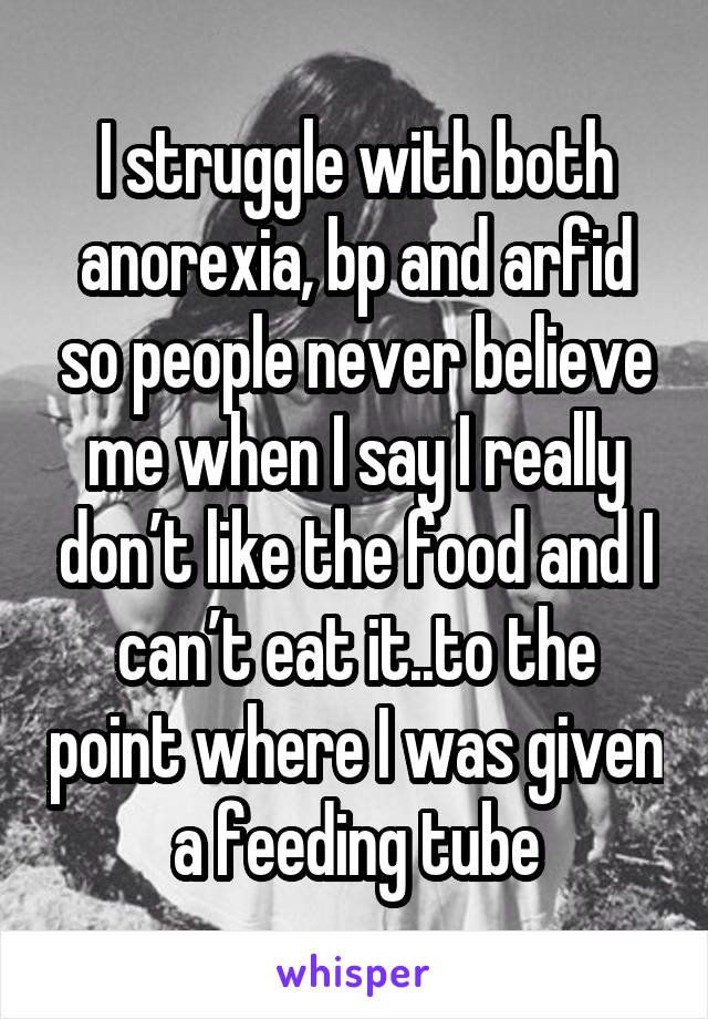 I struggle with both anorexia, bp and arfid so people never believe me when I say I really don't like the food and I can't eat it..to the point where I was given a feeding tube