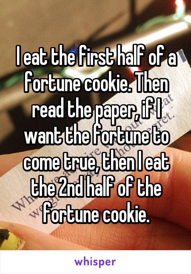 I eat the first half of a fortune cookie. Then read the paper, if I want the fortune to come true, then I eat the 2nd half of the fortune cookie.