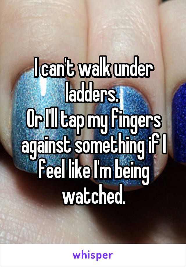 I can't walk under ladders.  Or I'll tap my fingers against something if I feel like I'm being watched.