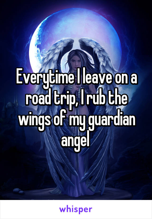 Everytime I leave on a road trip, I rub the wings of my guardian angel
