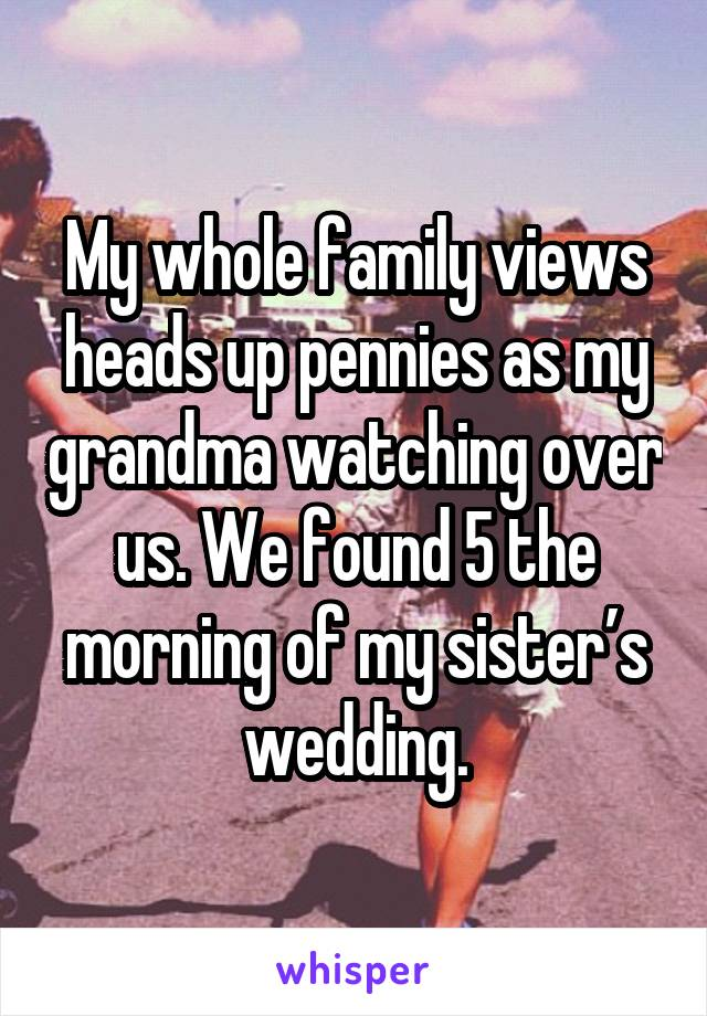 My whole family views heads up pennies as my grandma watching over us. We found 5 the morning of my sister's wedding.