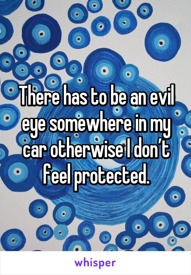 There has to be an evil eye somewhere in my car otherwise I don't feel protected.