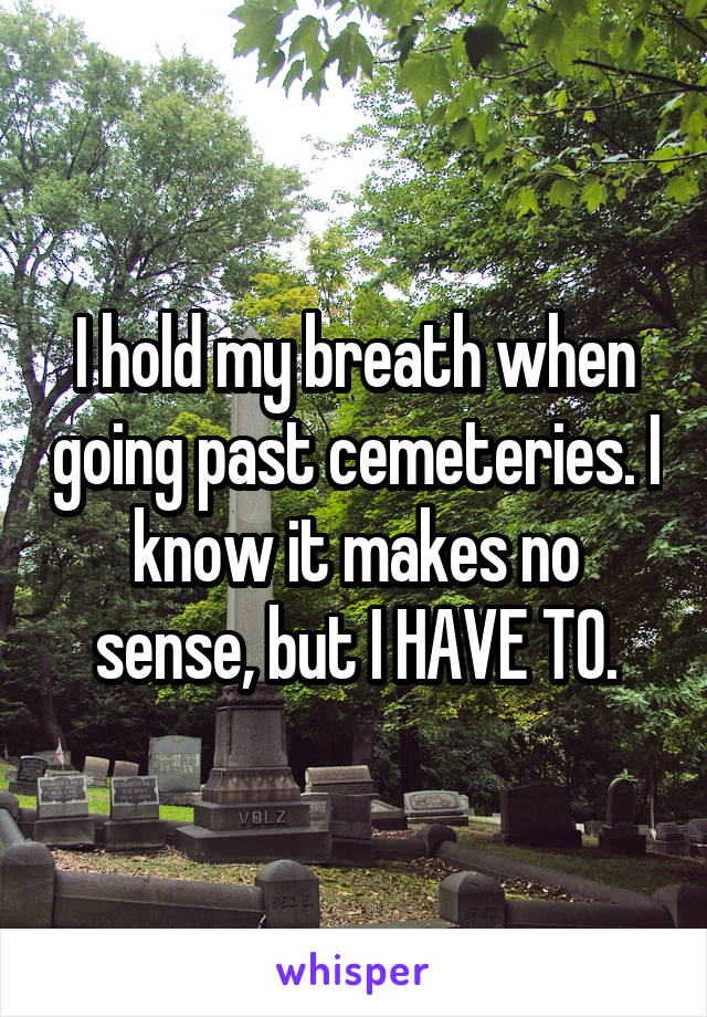 I hold my breath when going past cemeteries. I know it makes no sense, but I HAVE TO.