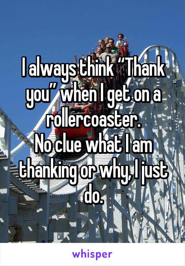 "I always think ""Thank you"" when I get on a rollercoaster. No clue what I am thanking or why, I just do."