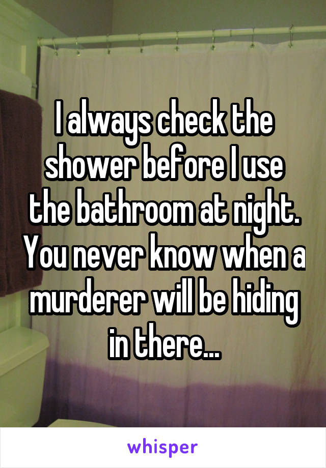 I always check the shower before I use the bathroom at night. You never know when a murderer will be hiding in there...
