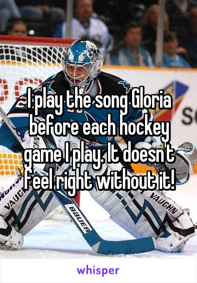 I play the song Gloria before each hockey game I play. It doesn't feel right without it!