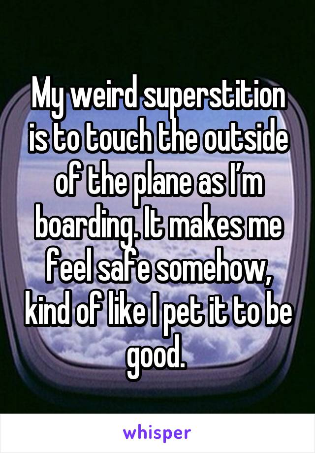 My weird superstition is to touch the outside of the plane as I'm boarding. It makes me feel safe somehow, kind of like I pet it to be good.