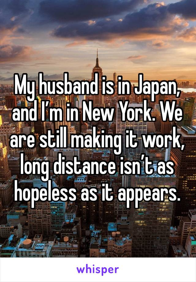 My husband is in Japan, and I'm in New York. We are still making it work, long distance isn't as hopeless as it appears.