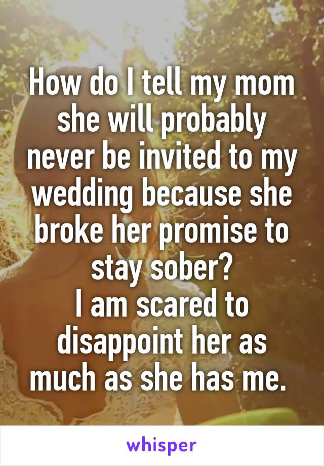 How do I tell my mom she will probably never be invited to my wedding because she broke her promise to stay sober? I am scared to disappoint her as much as she has me.