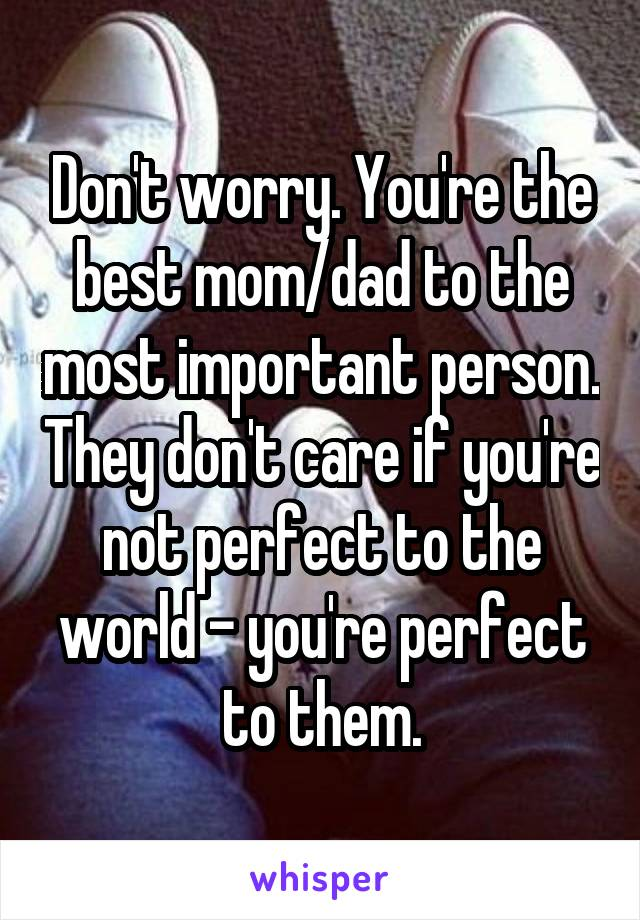 Don't worry. You're the best mom/dad to the most important person. They don't care if you're not perfect to the world - you're perfect to them.