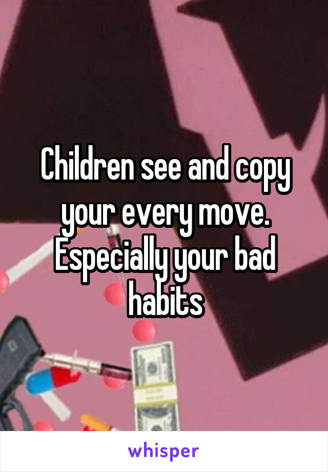 Children see and copy your every move. Especially your bad habits