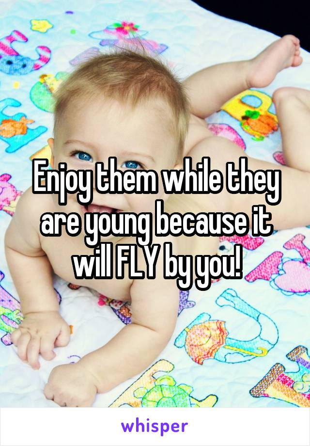 Enjoy them while they are young because it will FLY by you!