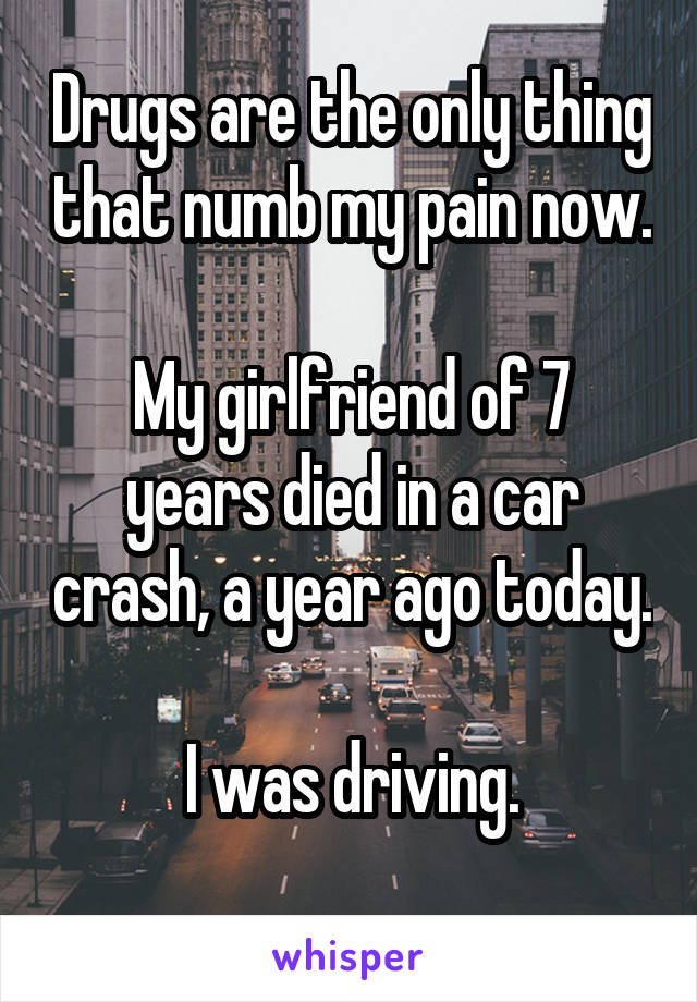 Drugs are the only thing that numb my pain now.  My girlfriend of 7 years died in a car crash, a year ago today.   I was driving.