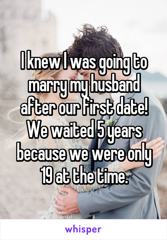 I knew I was going to marry my husband after our first date! We waited 5 years because we were only 19 at the time.