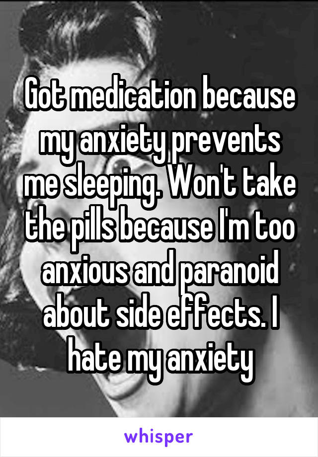Got medication because my anxiety prevents me sleeping. Won't take the pills because I'm too anxious and paranoid about side effects. I hate my anxiety