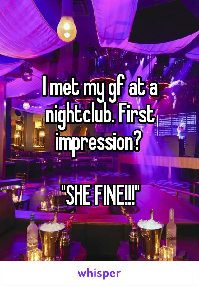 "I met my gf at a nightclub. First impression?   ""SHE FINE!!!"""