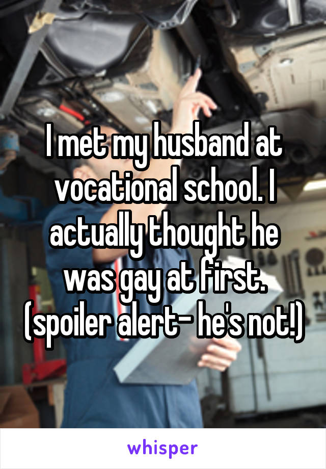 I met my husband at vocational school. I actually thought he was gay at first. (spoiler alert- he's not!)