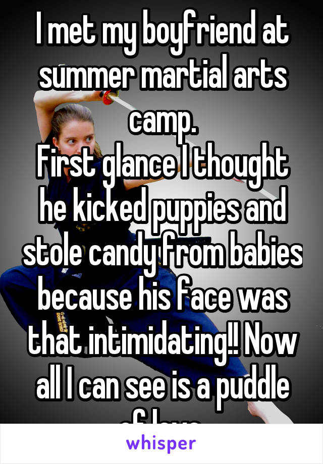 I met my boyfriend at summer martial arts camp. First glance I thought he kicked puppies and stole candy from babies because his face was that intimidating!! Now all I can see is a puddle of love.