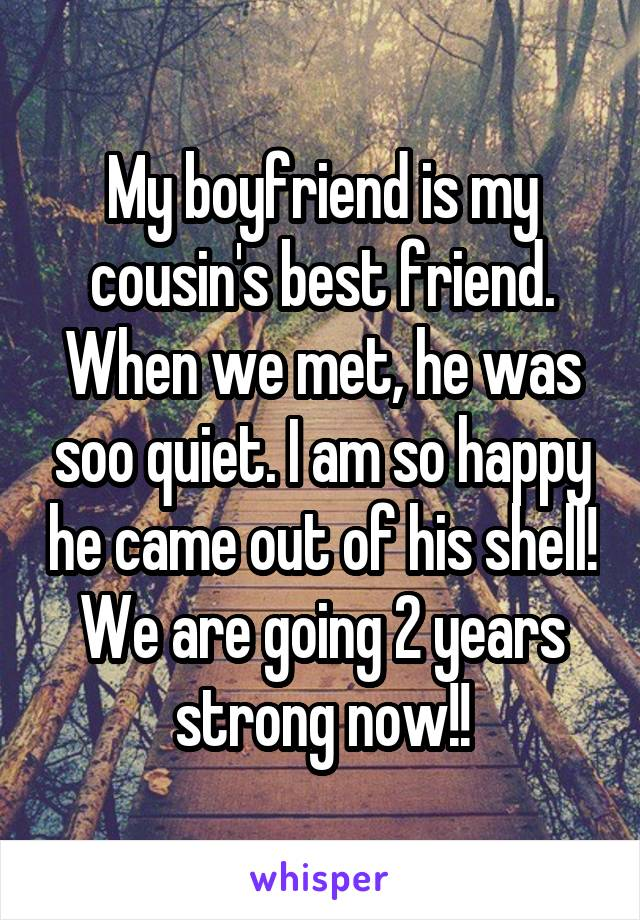 My boyfriend is my cousin's best friend. When we met, he was soo quiet. I am so happy he came out of his shell! We are going 2 years strong now!!
