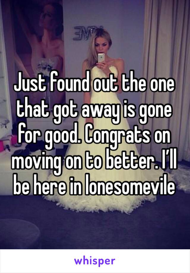 Just found out the one that got away is gone for good. Congrats on moving on to better. I'll be here in lonesomevile